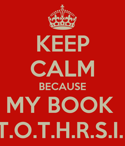 Poster: KEEP CALM BECAUSE MY BOOK  T.T.O.T.H.R.S.I.L .