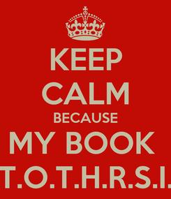 Poster: KEEP CALM BECAUSE MY BOOK  T.T.O.T.H.R.S.I.L.