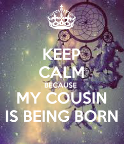 Poster: KEEP CALM BECAUSE  MY COUSIN IS BEING BORN