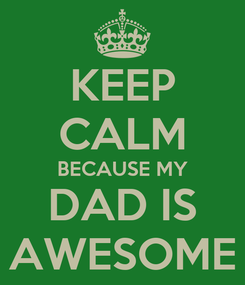 Poster: KEEP CALM BECAUSE MY DAD IS AWESOME