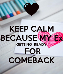 Poster: KEEP CALM BECAUSE MY Ex GETTING  READY  FOR COMEBACK