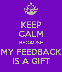Poster: KEEP CALM BECAUSE MY FEEDBACK IS A GIFT