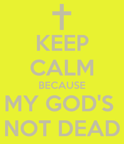 Poster: KEEP CALM BECAUSE MY GOD'S  NOT DEAD