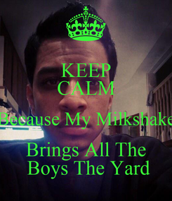 Poster: KEEP CALM Because My Milkshake Brings All The  Boys The Yard