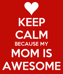 Poster: KEEP CALM BECAUSE MY MOM IS AWESOME