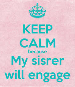 Poster: KEEP CALM because My sisrer will engage