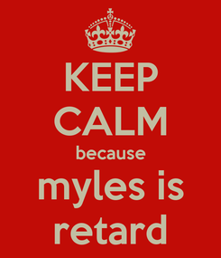 Poster: KEEP CALM because myles is retard