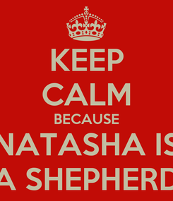Poster: KEEP CALM BECAUSE NATASHA IS A SHEPHERD