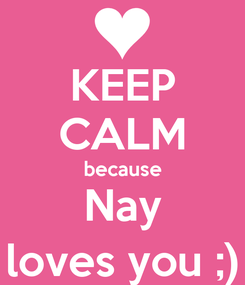 Poster: KEEP CALM because Nay loves you ;)