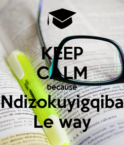 Poster: KEEP CALM because Ndizokuyigqiba Le way