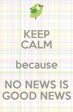 Poster: KEEP CALM because NO NEWS IS GOOD NEWS