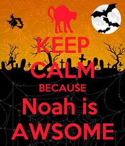 Poster: KEEP CALM BECAUSE Noah is  AWSOME