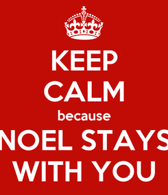 Poster: KEEP CALM because NOEL STAYS WITH YOU
