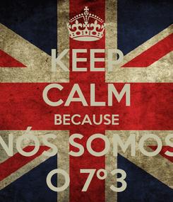 Poster: KEEP CALM BECAUSE NÓS SOMOS O 7º3