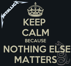 Poster: KEEP  CALM BECAUSE  NOTHING ELSE MATTERS