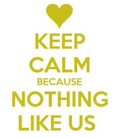 Poster: KEEP CALM BECAUSE NOTHING LIKE US