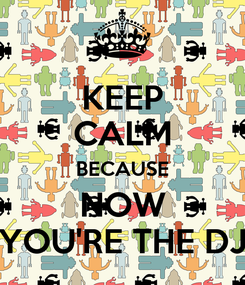 Poster: KEEP CALM BECAUSE NOW YOU'RE THE DJ