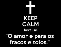 """Poster: KEEP CALM because """"O amor é para os  fracos e tolos."""""""