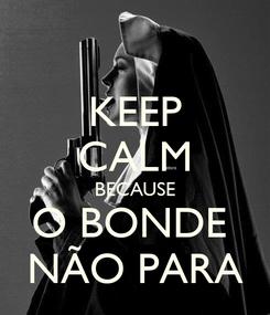 Poster: KEEP CALM BECAUSE O BONDE  NÃO PARA