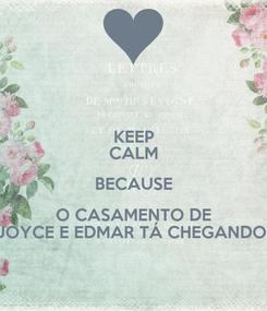Poster: KEEP CALM BECAUSE O CASAMENTO DE JOYCE E EDMAR TÁ CHEGANDO!