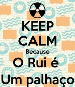 Poster: KEEP CALM Because O Rui é  Um palhaço