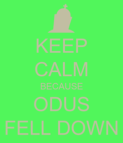 Poster: KEEP CALM BECAUSE ODUS FELL DOWN