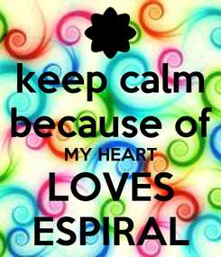 Poster: keep calm because of MY HEART LOVES ESPIRAL