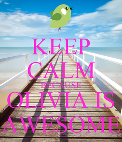 Poster: KEEP CALM BECAUSE OLIVIA IS AWESOME