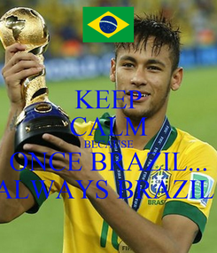 Poster: KEEP CALM BECAUSE ONCE BRAZIL... ALWAYS BRAZIL!