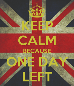 Poster: KEEP CALM BECAUSE ONE DAY LEFT