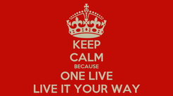 Poster: KEEP CALM BECAUSE ONE LIVE LIVE IT YOUR WAY