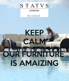 Poster: KEEP CALM BECAUSE OUR FURNITURE  OUR FURNITURE  IS AMAIZING