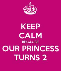 Poster: KEEP CALM BECAUSE OUR PRINCESS TURNS 2