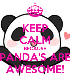 Poster: KEEP CALM BECAUSE PANDA'S ARE AWESOME!
