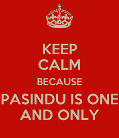 Poster: KEEP CALM BECAUSE PASINDU IS ONE AND ONLY