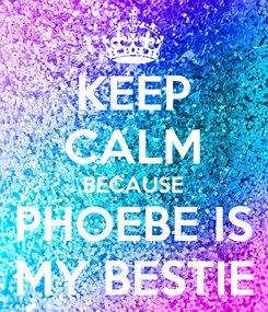 Poster: KEEP CALM BECAUSE PHOEBE IS MY BESTIE