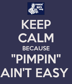 """Poster: KEEP CALM BECAUSE """"PIMPIN"""" AIN'T EASY"""