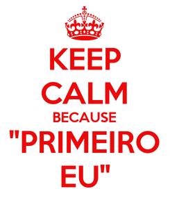 """Poster: KEEP CALM BECAUSE """"PRIMEIRO EU"""""""
