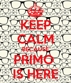 Poster: KEEP CALM BECAUSE PRIMO  IS HERE