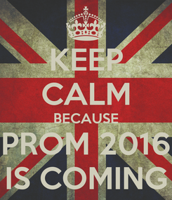 Poster: KEEP CALM BECAUSE PROM 2016 IS COMING