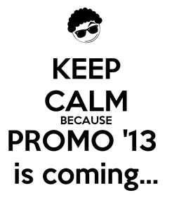 Poster: KEEP CALM BECAUSE PROMO '13  is coming...