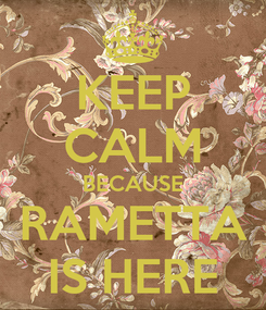 Poster: KEEP CALM BECAUSE RAMETTA IS HERE