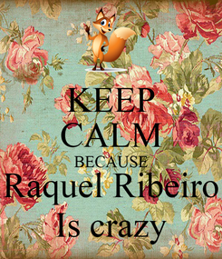 Poster: KEEP CALM BECAUSE Raquel Ribeiro Is crazy