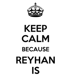 Poster: KEEP CALM BECAUSE REYHAN IS