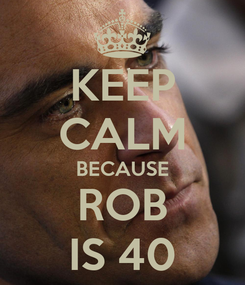 Poster: KEEP CALM BECAUSE ROB IS 40