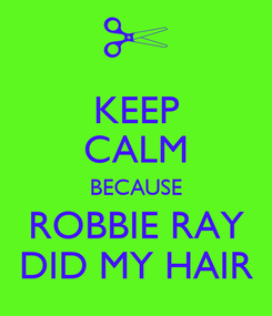 Poster: KEEP CALM BECAUSE ROBBIE RAY DID MY HAIR