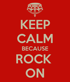 Poster: KEEP CALM BECAUSE ROCK  ON