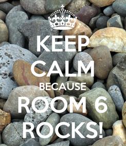 Poster: KEEP CALM BECAUSE ROOM 6 ROCKS!