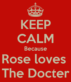 Poster: KEEP CALM Because Rose loves  The Docter