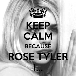 Poster: KEEP CALM BECAUSE ROSE TYLER I...